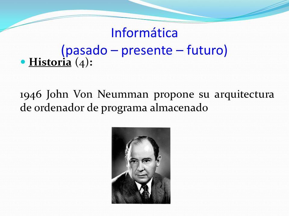 Informática (pasado – presente – futuro) Historia (4): 1946 John Von Neumman propone su arquitectura de ordenador de programa almacenado