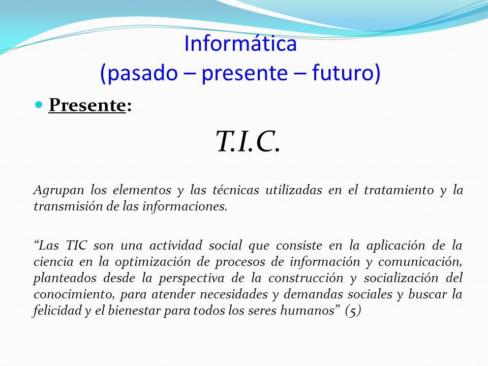 Informática (pasado – presente – futuro) Presente: T.I.C. Agrupan los elementos y las técnicas utilizadas en el tratamiento y la transmisión de las in
