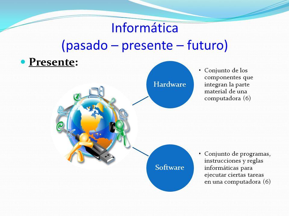 Informática (pasado – presente – futuro) Presente: Hardware Conjunto de los componentes que integran la parte material de una computadora (6) Software