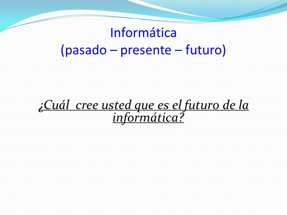 Informática (pasado – presente – futuro) ¿Cuál cree usted que es el futuro de la informática?