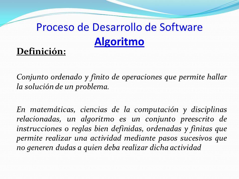 Proceso de Desarrollo de Software Algoritmo Definición: Conjunto ordenado y finito de operaciones que permite hallar la solución de un problema. En ma