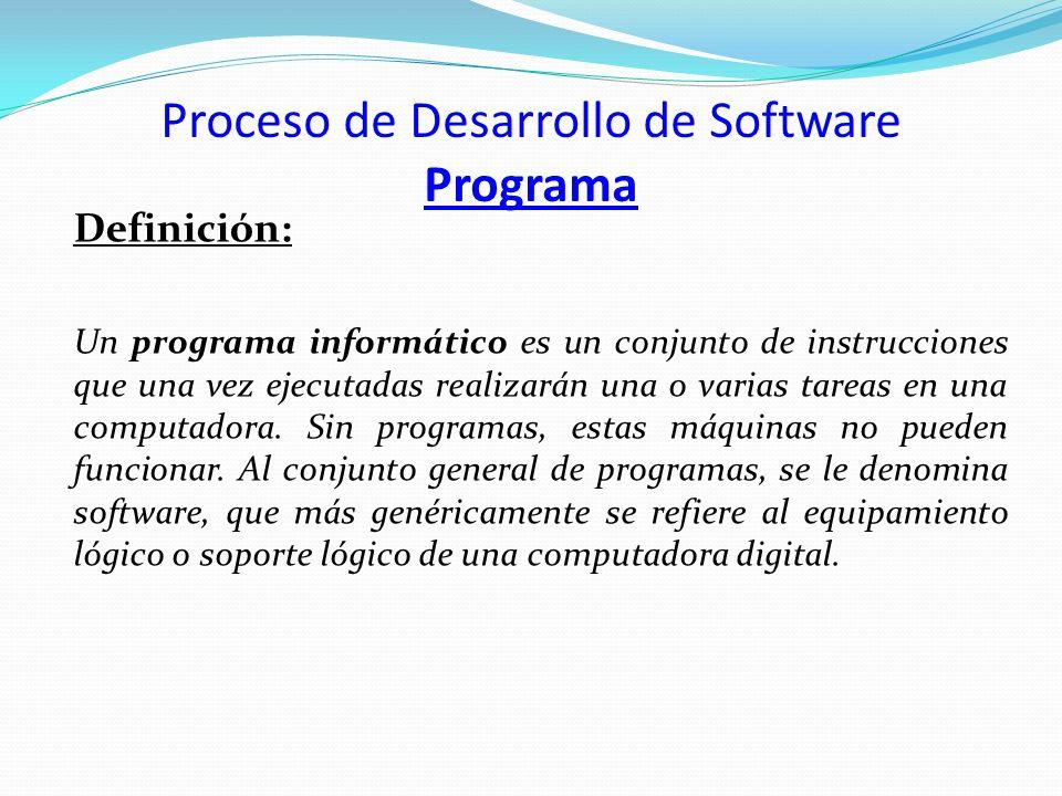 Proceso de Desarrollo de Software Programa Definición: Un programa informático es un conjunto de instrucciones que una vez ejecutadas realizarán una o