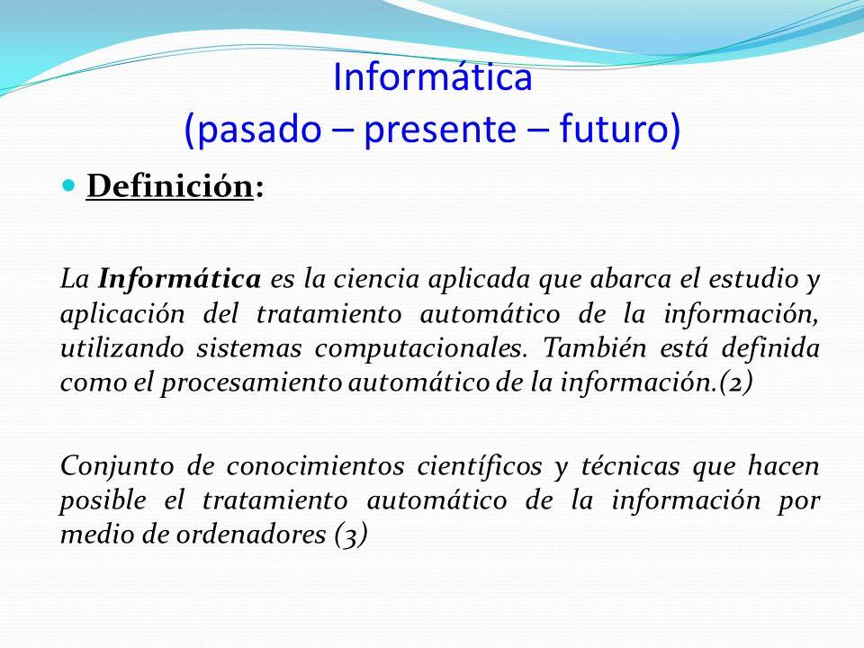 Informática (pasado – presente – futuro) Definición: La Informática es la ciencia aplicada que abarca el estudio y aplicación del tratamiento automáti
