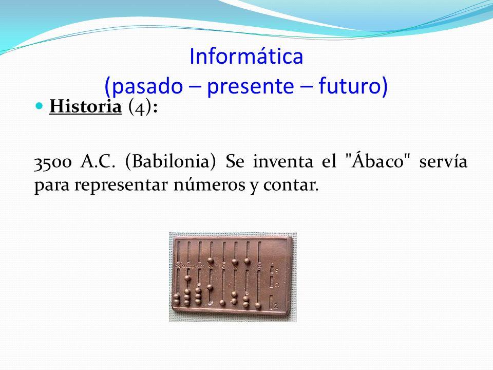 Informática (pasado – presente – futuro) Historia (4): 3500 A.C. (Babilonia) Se inventa el