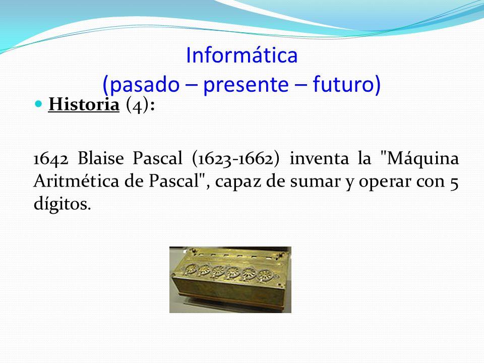 Informática (pasado – presente – futuro) Historia (4): 1642 Blaise Pascal (1623-1662) inventa la