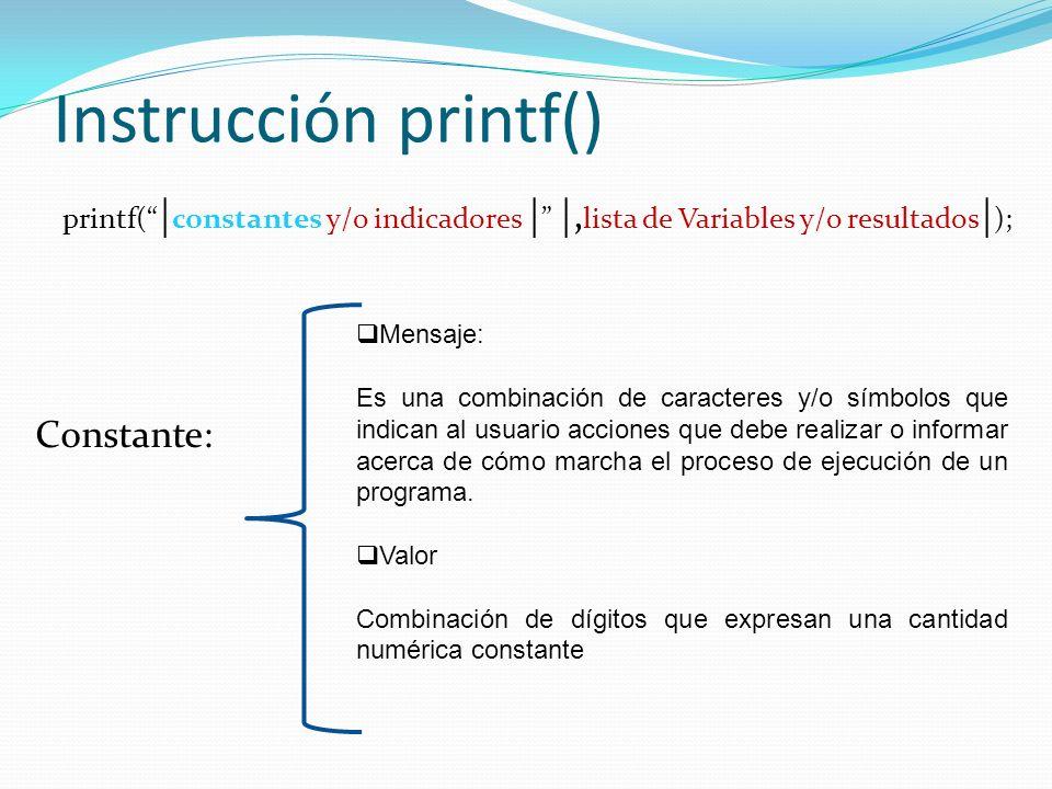 Instrucción printf() printf( | constantes y/o indicadores | |, lista de Variables y/o resultados | ); Constante: Mensaje: Es una combinación de caracteres y/o símbolos que indican al usuario acciones que debe realizar o informar acerca de cómo marcha el proceso de ejecución de un programa.