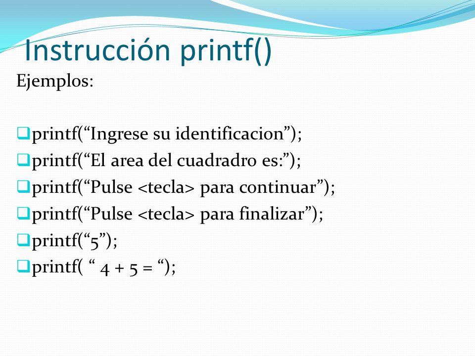 Instrucción printf() Ejemplos: printf(Ingrese su identificacion); printf(El area del cuadradro es:); printf(Pulse para continuar); printf(Pulse para finalizar); printf(5); printf( 4 + 5 = );