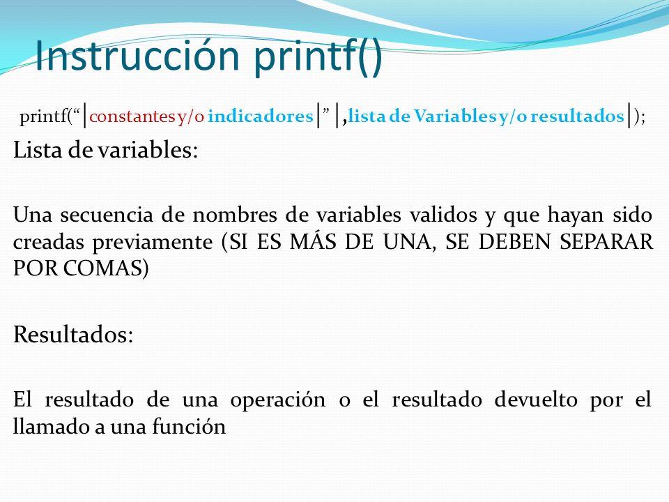 Instrucción printf() printf( | constantes y/o indicadores | |, lista de Variables y/o resultados | ); Lista de variables: Una secuencia de nombres de variables validos y que hayan sido creadas previamente (SI ES MÁS DE UNA, SE DEBEN SEPARAR POR COMAS) Resultados: El resultado de una operación o el resultado devuelto por el llamado a una función