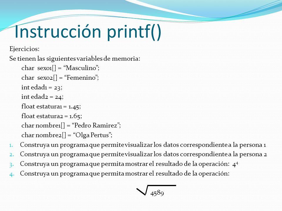 Instrucción printf() Ejercicios: Se tienen las siguientes variables de memoria: char sexo1[] = Masculino; char sexo2[] = Femenino; int edad1 = 23; int edad2 = 24; float estatura1 = 1.45; float estatura2 = 1.65; char nombre1[] = Pedro Ramirez; char nombre2[] = Olga Pertus; 1.