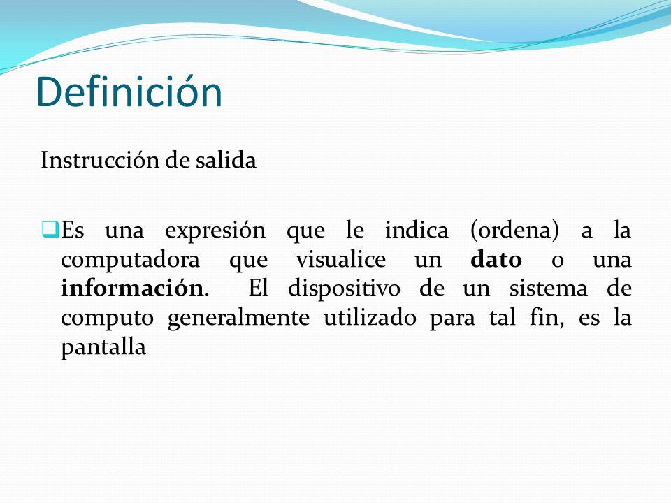 Definición Instrucción de salida Es una expresión que le indica (ordena) a la computadora que visualice un dato o una información.