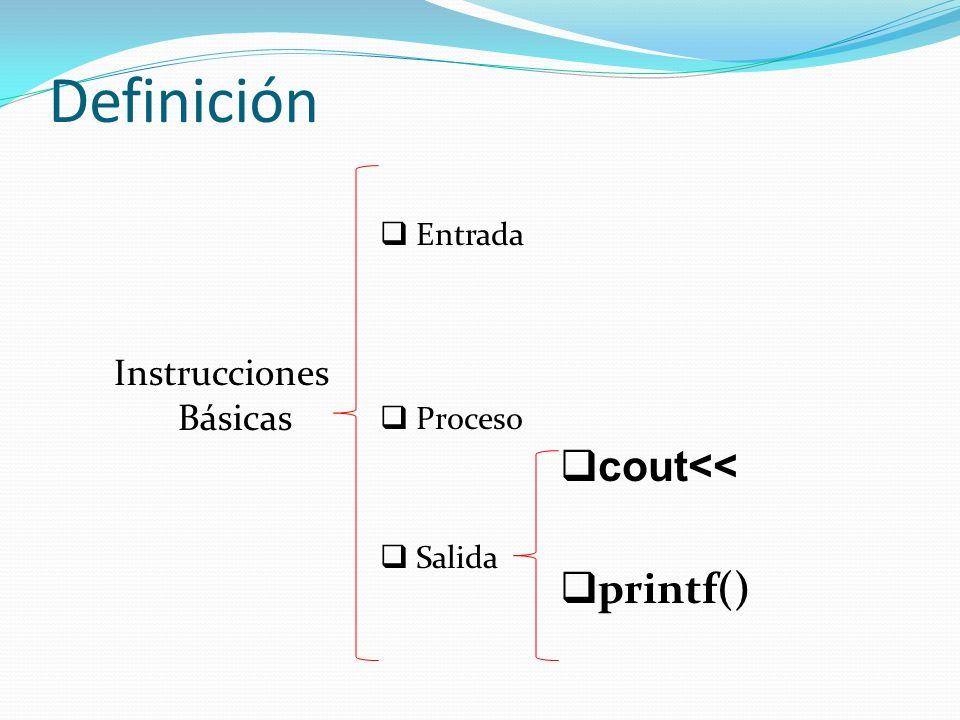 Definición Instrucciones Básicas Entrada Proceso Salida cout<< printf()