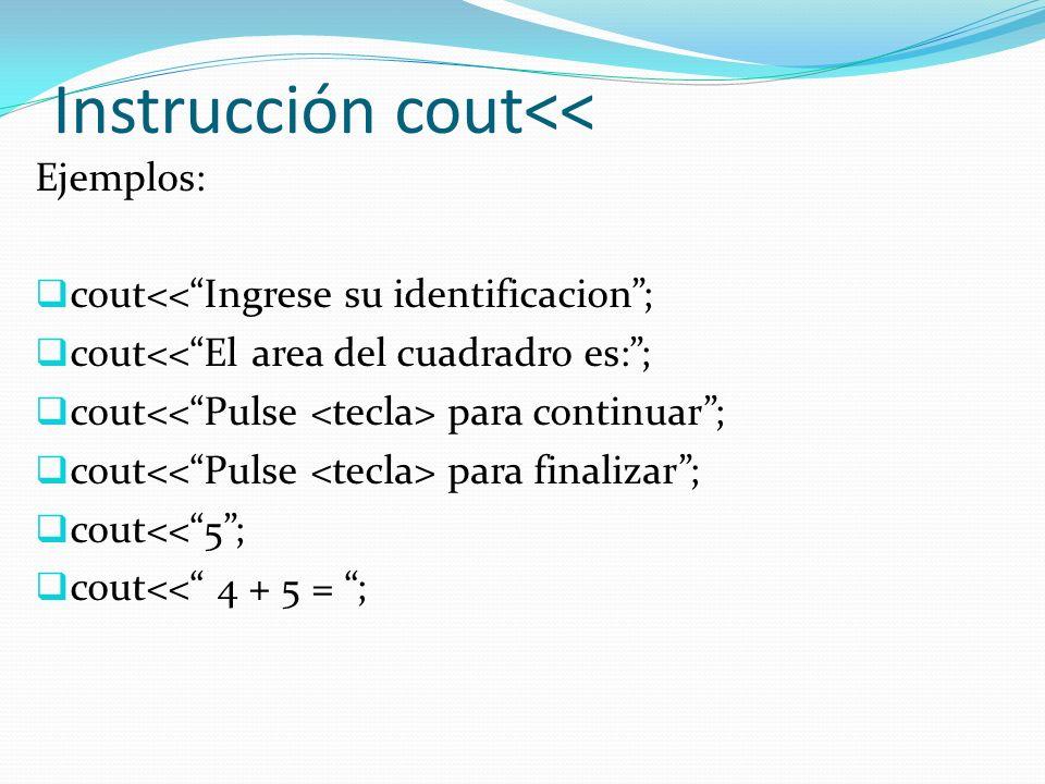 Instrucción cout<< Ejemplos: cout<<Ingrese su identificacion; cout<<El area del cuadradro es:; cout para continuar; cout para finalizar; cout<<5; cout<< 4 + 5 = ;