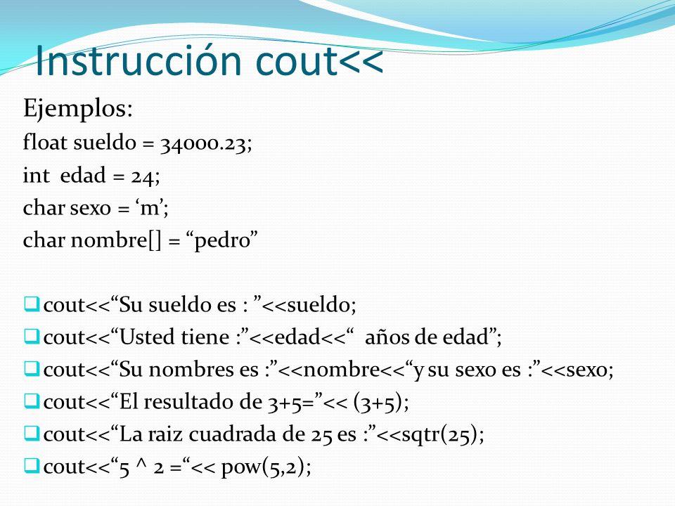 Instrucción cout<< Ejemplos: float sueldo = 34000.23; int edad = 24; char sexo = m; char nombre[] = pedro cout<<Su sueldo es : <<sueldo; cout<<Usted tiene :<<edad<< años de edad; cout<<Su nombres es :<<nombre<<y su sexo es :<<sexo; cout<<El resultado de 3+5=<< (3+5); cout<<La raiz cuadrada de 25 es :<<sqtr(25); cout<<5 ^ 2 =<< pow(5,2);