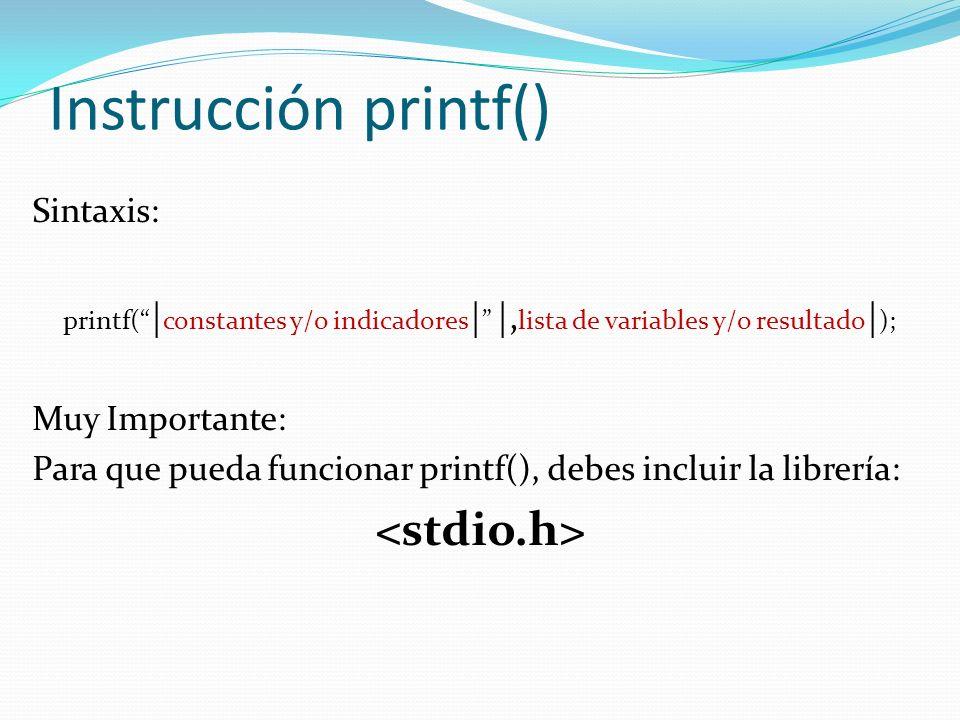 Instrucción printf() Sintaxis: printf( | constantes y/o indicadores | |, lista de variables y/o resultado | ); Muy Importante: Para que pueda funcionar printf(), debes incluir la librería: