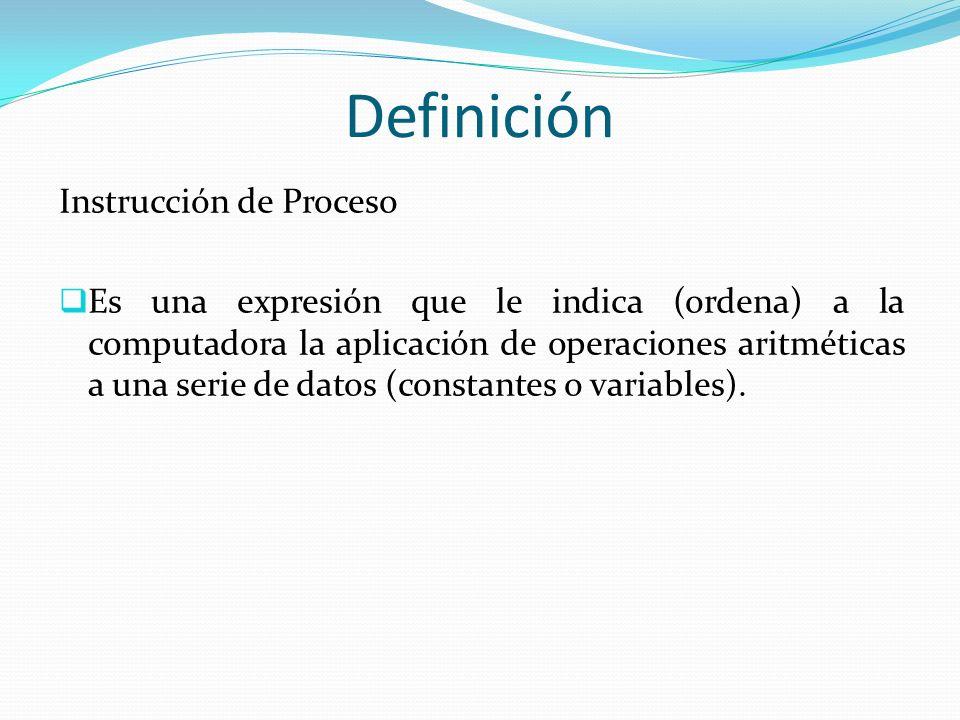 Definición Instrucción de Proceso Es una expresión que le indica (ordena) a la computadora la aplicación de operaciones aritméticas a una serie de dat