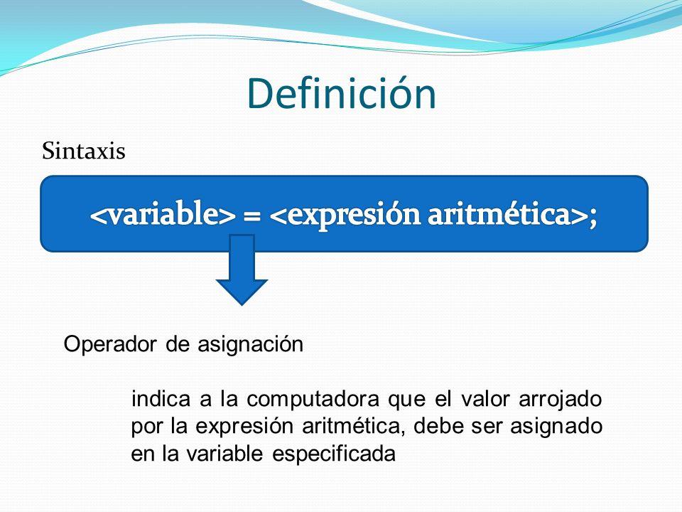 Definición Sintaxis Operador de asignación indica a la computadora que el valor arrojado por la expresión aritmética, debe ser asignado en la variable