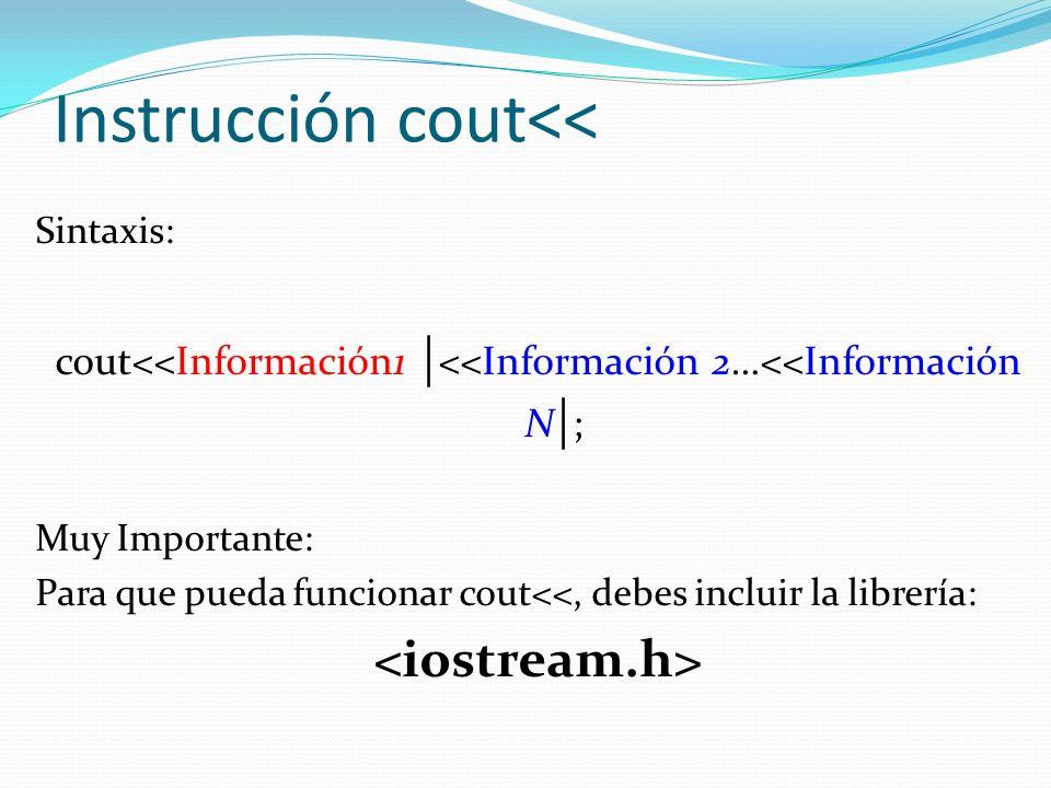Instrucción cout<< Sintaxis: cout<<Información1 | <<Información 2…<<Información N | ; Muy Importante: Para que pueda funcionar cout<<, debes incluir l