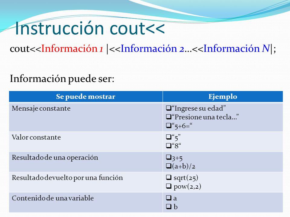 Instrucción cout<< cout<<Información 1 |<<Información 2…<<Información N|; Información puede ser: Se puede mostrarEjemplo Mensaje constante Ingrese su