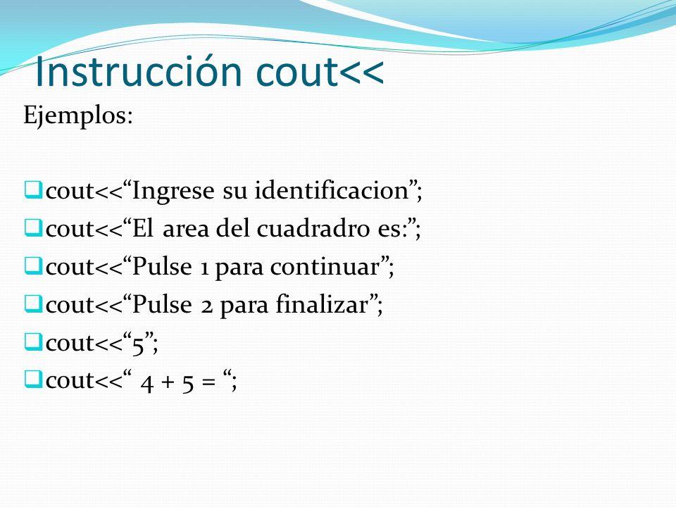 Instrucción cout<< Ejemplos: cout<<Ingrese su identificacion; cout<<El area del cuadradro es:; cout<<Pulse 1 para continuar; cout<<Pulse 2 para finali
