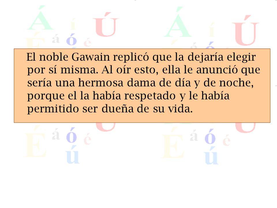 El noble Gawain replico que la dejaria elegir por si misma. Al oir esto, ella le anuncio que seria una hermosa dama de dia y de noche, porque el la ha