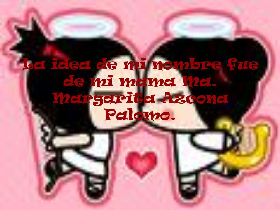 La idea de mi nombre fue de mi mama Ma. Margarita Azcona Palomo.