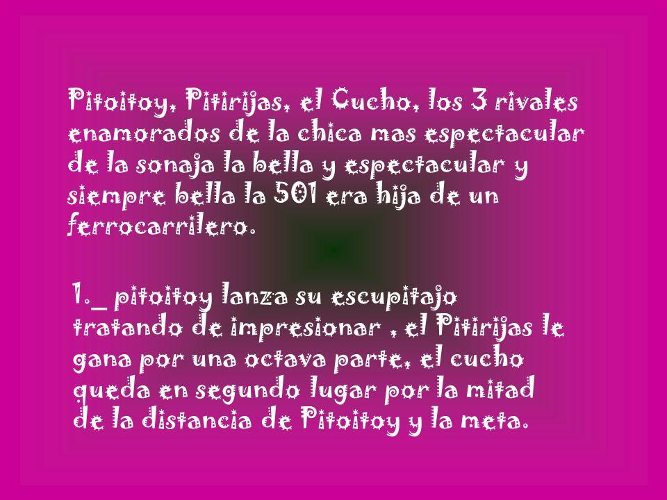 Pitoitoy, Pitirijas, el Cucho, los 3 rivales enamorados de la chica mas espectacular de la sonaja la bella y espectacular y siempre bella la 501 era hija de un ferrocarrilero.