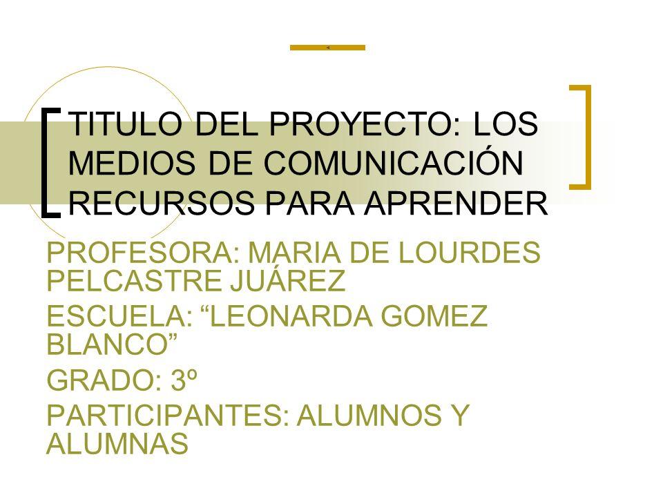 TITULO DEL PROYECTO: LOS MEDIOS DE COMUNICACIÓN RECURSOS PARA APRENDER PROFESORA: MARIA DE LOURDES PELCASTRE JUÁREZ ESCUELA: LEONARDA GOMEZ BLANCO GRA