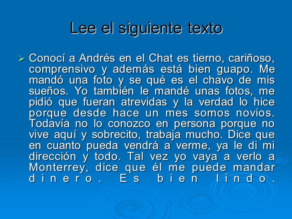 Lee el siguiente texto Conocí a Andrés en el Chat es tierno, cariñoso, comprensivo y además está bien guapo. Me mandó una foto y se qué es el chavo de