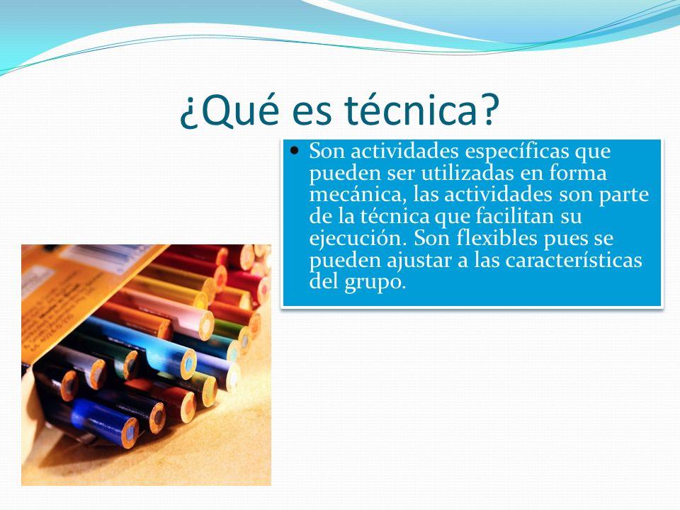 ¿Qué es técnica? Son actividades específicas que pueden ser utilizadas en forma mecánica, las actividades son parte de la técnica que facilitan su eje