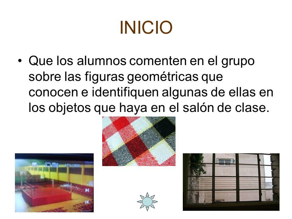 INICIO Que los alumnos comenten en el grupo sobre las figuras geométricas que conocen e identifiquen algunas de ellas en los objetos que haya en el sa