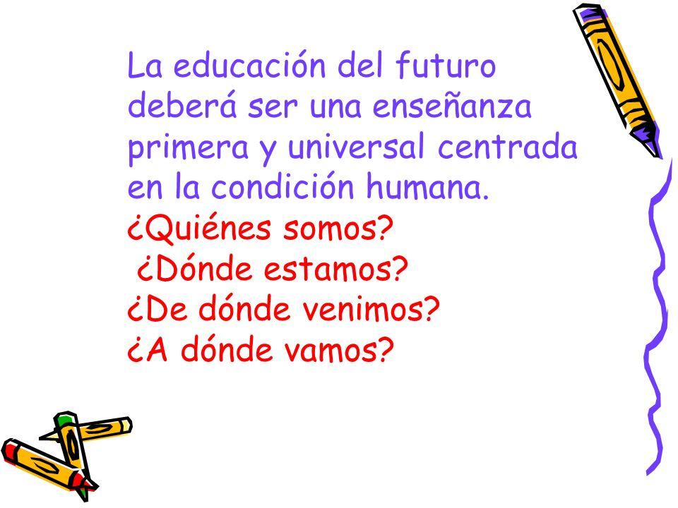 La educación del futuro deberá ser una enseñanza primera y universal centrada en la condición humana. ¿Quiénes somos? ¿Dónde estamos? ¿De dónde venimo