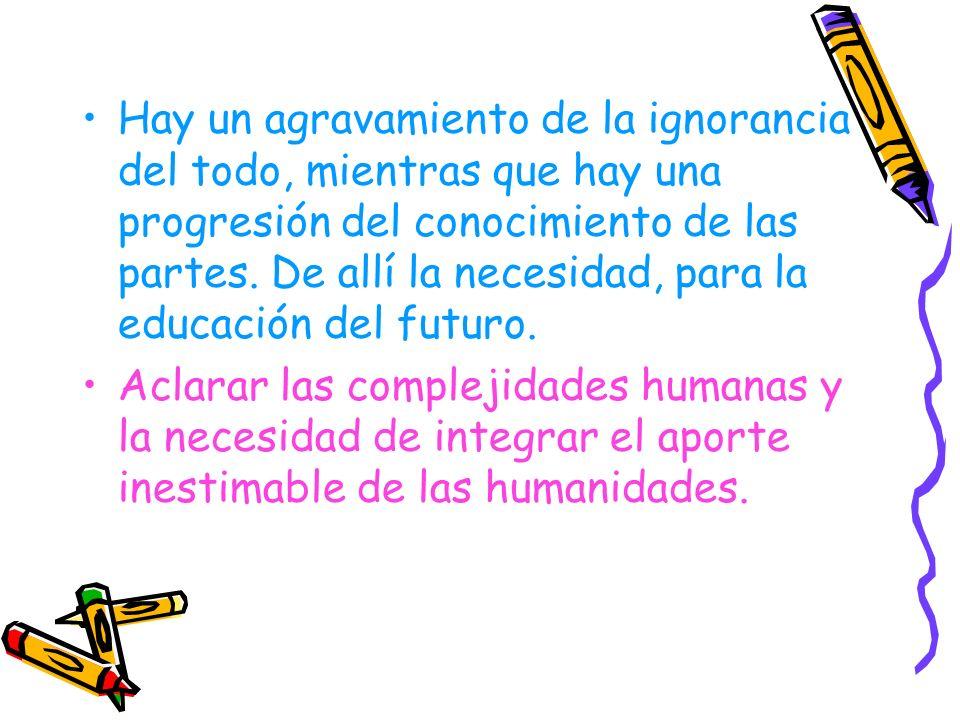 Hay un agravamiento de la ignorancia del todo, mientras que hay una progresión del conocimiento de las partes. De allí la necesidad, para la educación