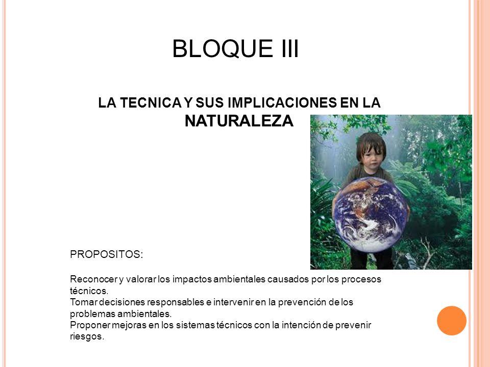 BLOQUE III LA TECNICA Y SUS IMPLICACIONES EN LA NATURALEZA PROPOSITOS: Reconocer y valorar los impactos ambientales causados por los procesos técnicos