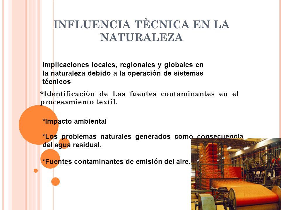 INFLUENCIA TÈCNICA EN LA NATURALEZA *Identificación de Las fuentes contaminantes en el procesamiento textil. *Impacto ambiental *Los problemas natural