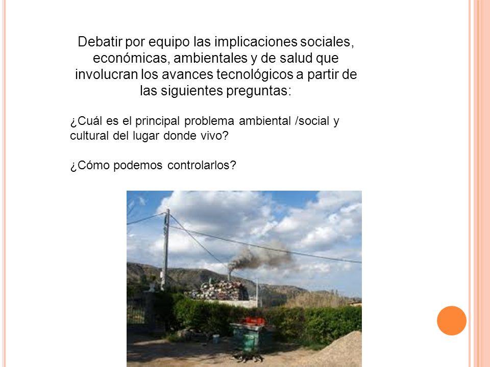 Debatir por equipo las implicaciones sociales, económicas, ambientales y de salud que involucran los avances tecnológicos a partir de las siguientes p