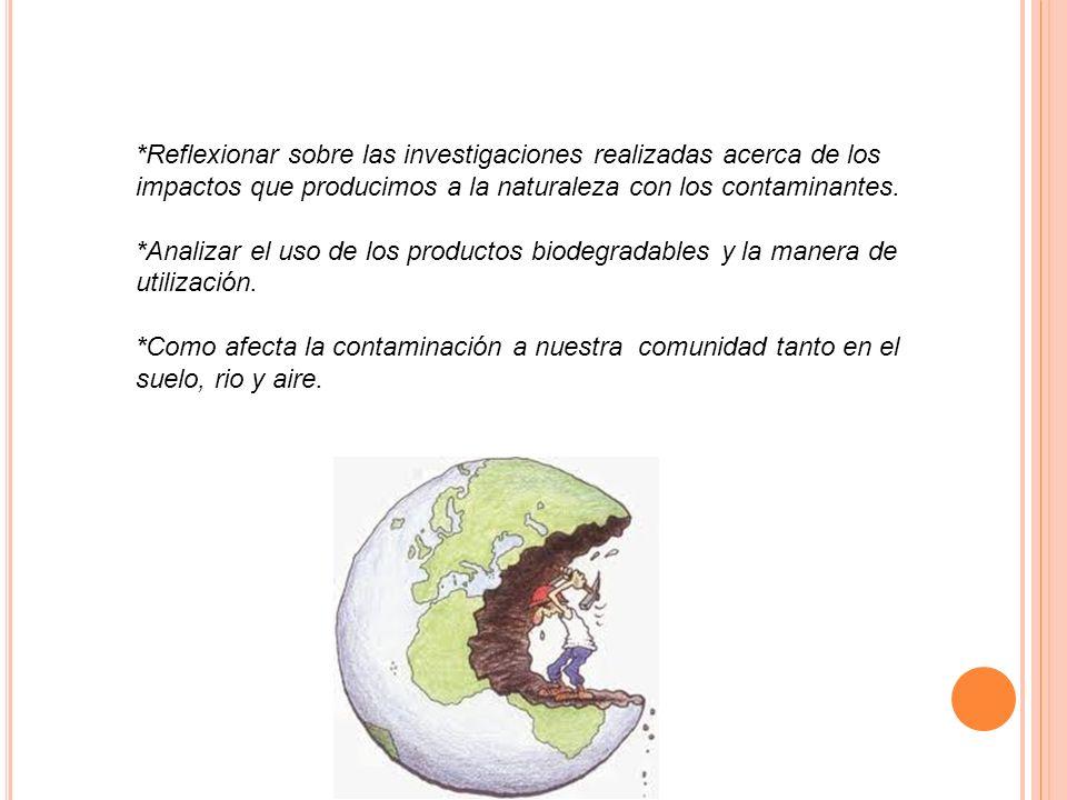*Reflexionar sobre las investigaciones realizadas acerca de los impactos que producimos a la naturaleza con los contaminantes. *Analizar el uso de los