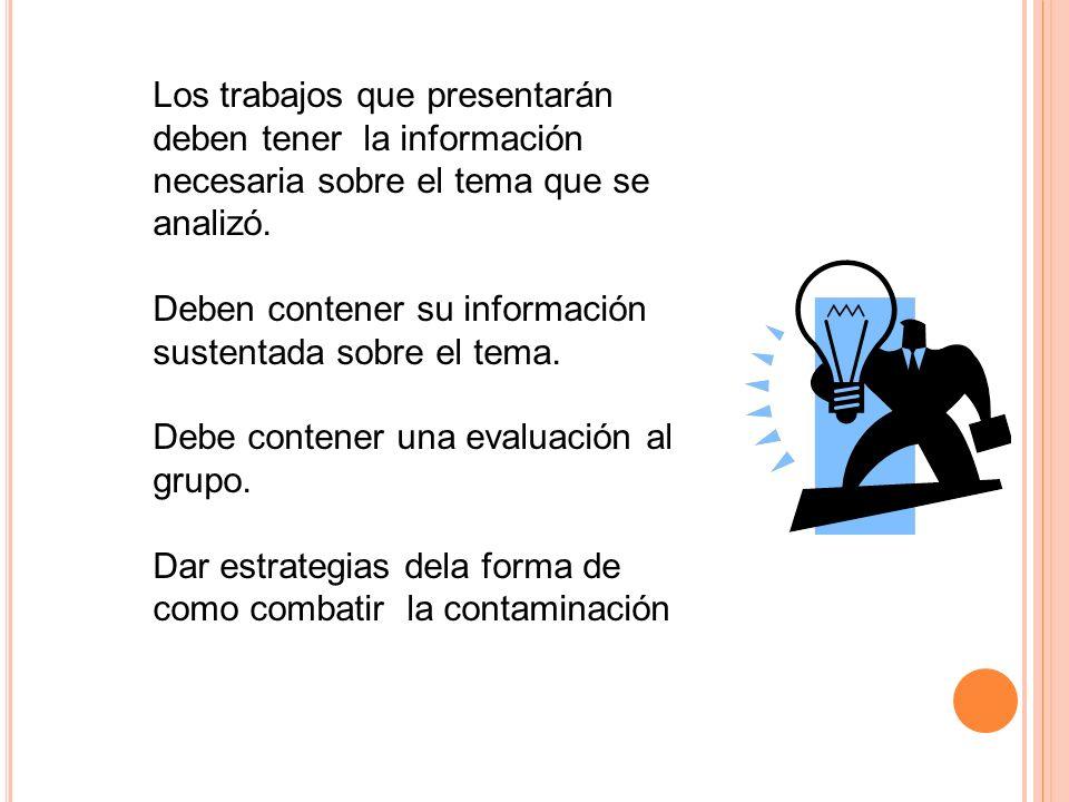 Los trabajos que presentarán deben tener la información necesaria sobre el tema que se analizó. Deben contener su información sustentada sobre el tema