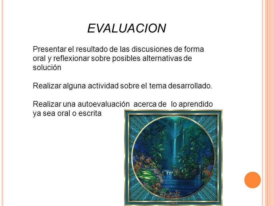 EVALUACION Presentar el resultado de las discusiones de forma oral y reflexionar sobre posibles alternativas de solución Realizar alguna actividad sob