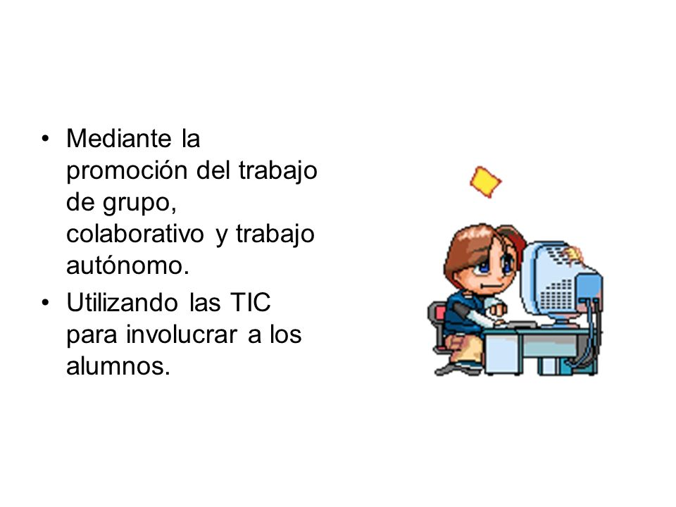 Mediante la promoción del trabajo de grupo, colaborativo y trabajo autónomo. Utilizando las TIC para involucrar a los alumnos.