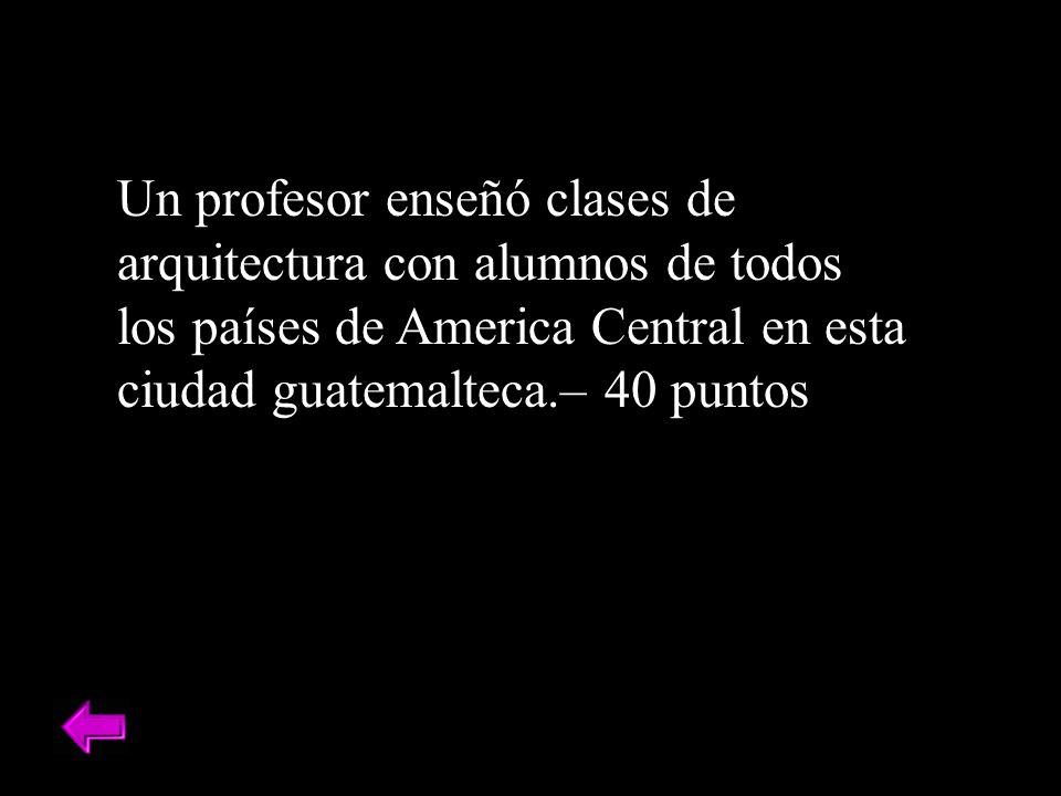 Un profesor enseñó clases de arquitectura con alumnos de todos los países de America Central en esta ciudad guatemalteca.– 40 puntos