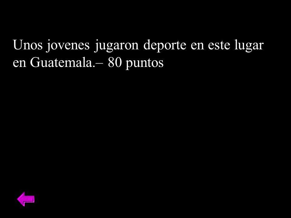Unos jovenes jugaron deporte en este lugar en Guatemala.– 80 puntos