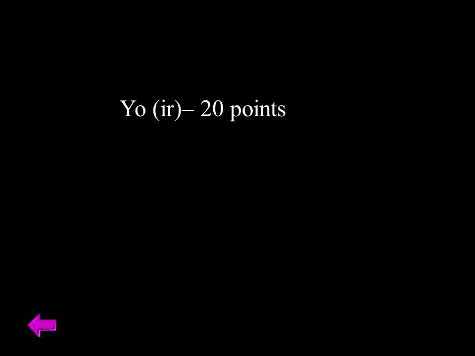 Yo (ir)– 20 points