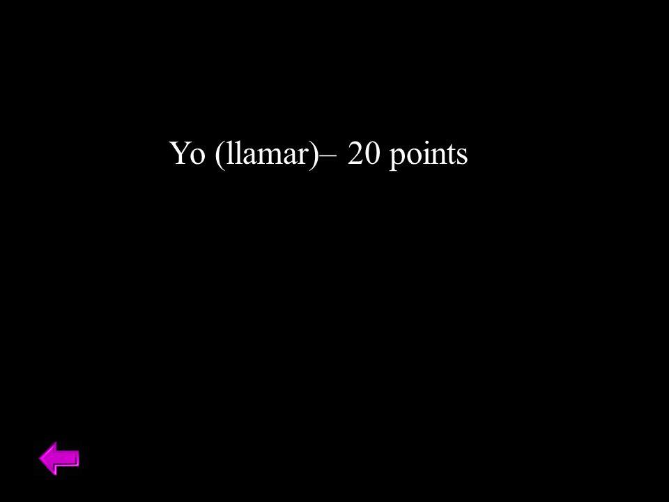 Yo (llamar)– 20 points