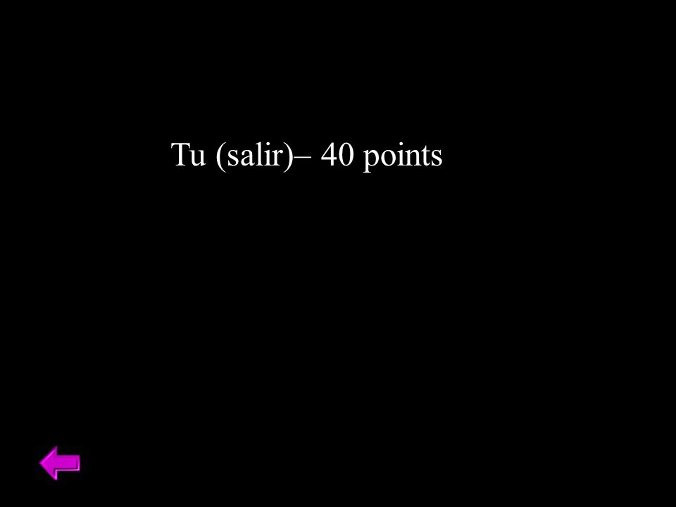 Tu (salir)– 40 points