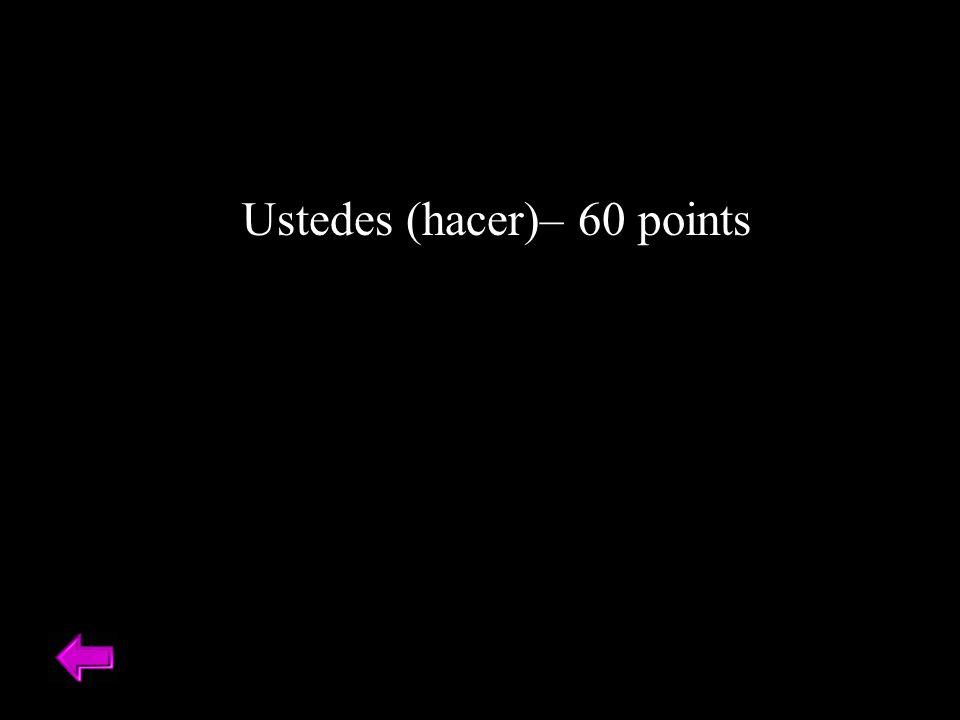 Ustedes (hacer)– 60 points