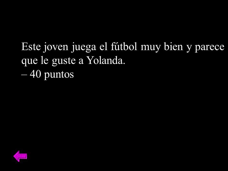 Este joven juega el fútbol muy bien y parece que le guste a Yolanda. – 40 puntos