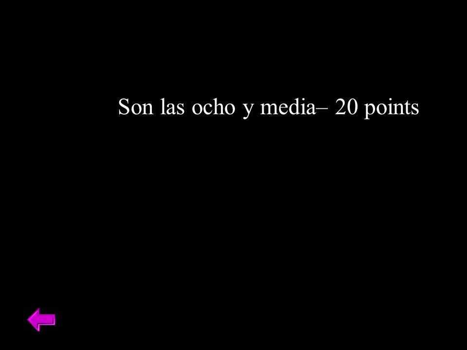 Son las ocho y media– 20 points