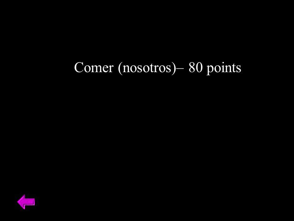 Comer (nosotros)– 80 points