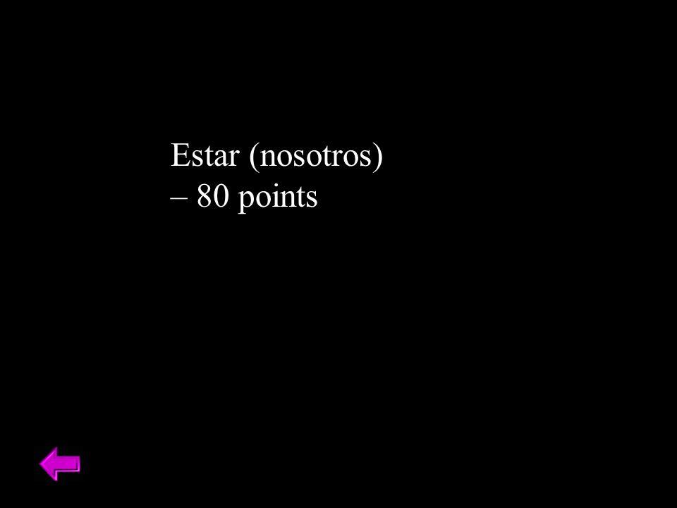 Estar (nosotros) – 80 points