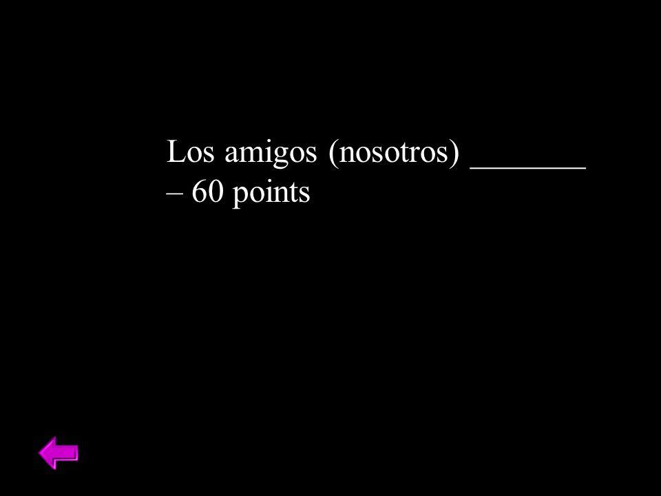 Los amigos (nosotros) _______ – 60 points